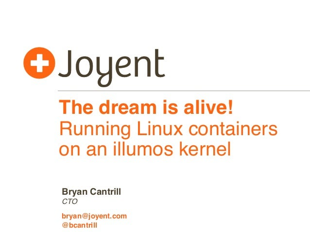 The dream is alive!  Running Linux containers  on an illumos kernel  Bryan Cantrill  CTO  bryan@joyent.com  @bcantrill