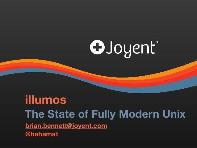 illumos The State of Fully Modern Unix brian.bennett@joyent.com @bahamat