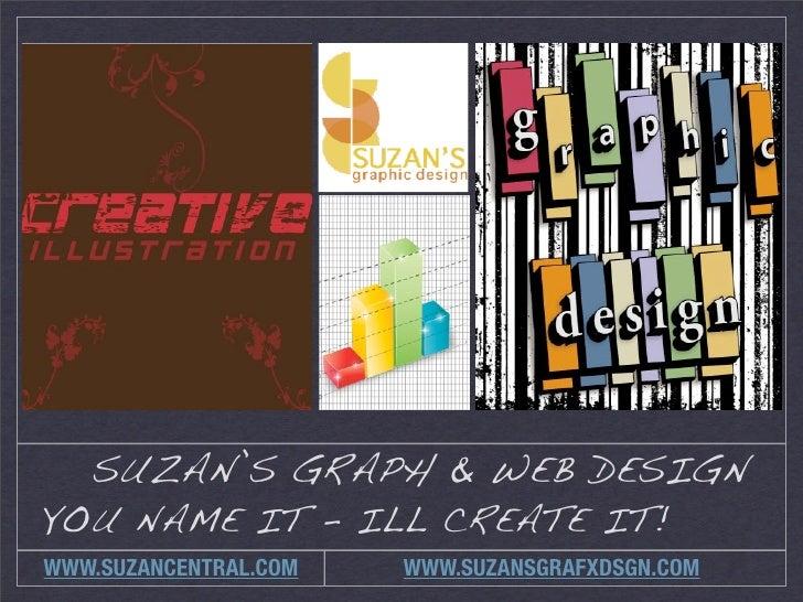 SUZAN'S GRAPH & WEB DESIGN YOU NAME IT - ILL CREATE IT! WWW.SUZANCENTRAL.COM   WWW.SUZANSGRAFXDSGN.COM