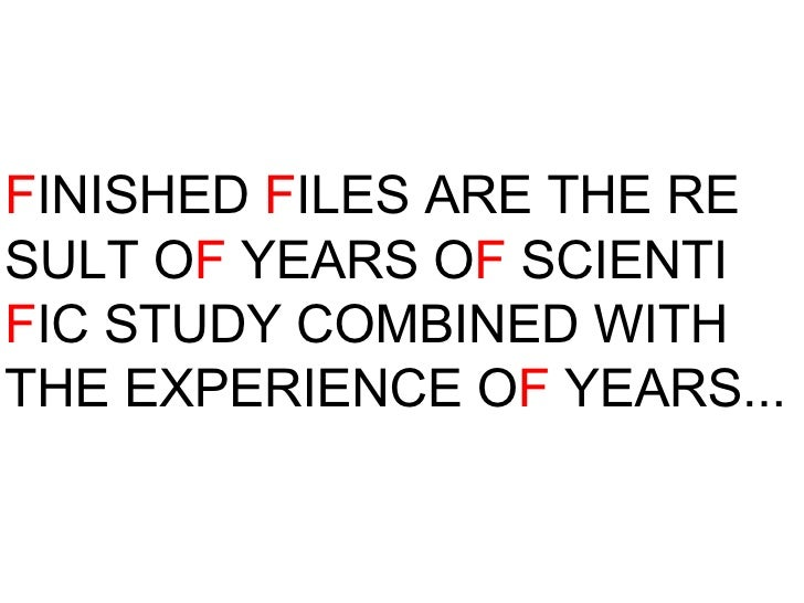 F INISHED  F ILES ARE THE RE SULT O F  YEARS O F  SCIENTI F IC STUDY COMBINED WITH THE EXPERIENCE O F  YEARS...