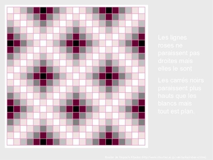 Illusion de  Akiyoshi Kitaoka  (http://www.ritsumei.ac.jp/~akitaoka/index-e.html) Les lignes roses ne paraissent pas droit...