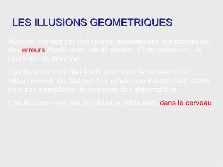illusions formées par des figures géométriques qui provoquent des  erreurs  d'estimation, de dimension, d'interprétations,...