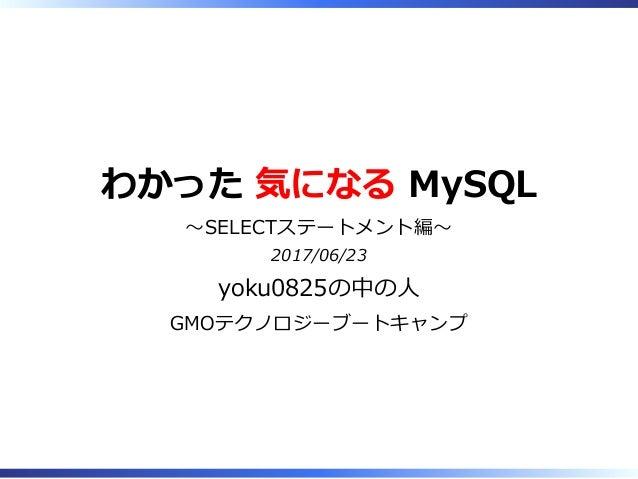 わかった 気になる MySQL 〜SELECTステートメント編〜 2017/06/23 yoku0825の中の⼈ GMOテクノロジーブートキャンプ