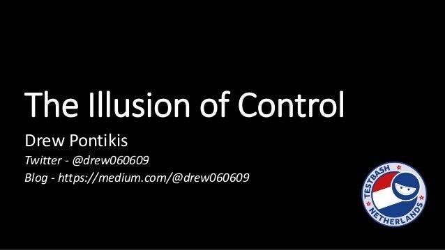 The Illusion of Control Drew Pontikis Twitter - @drew060609 Blog - https://medium.com/@drew060609