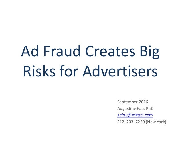 Ad Fraud Creates Big Risks for Advertisers September 2016 Augustine Fou, PhD. acfou@mktsci.com 212. 203 .7239 (New York)