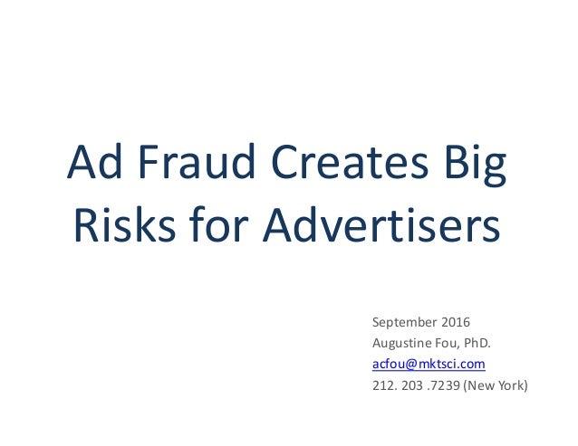 Ad Fraud Creates Big Risks for Advertisers September 2016 Augustine Fou, PhD. acfou@mktsci.com 212. 203 .7239 (New York)