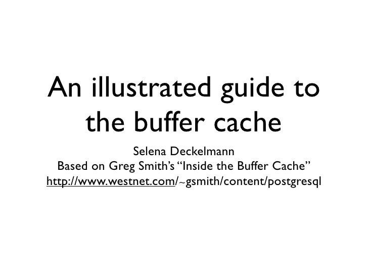 "An illustrated guide to   the buffer cache                Selena Deckelmann   Based on Greg Smith's ""Inside the Buffer Cac..."