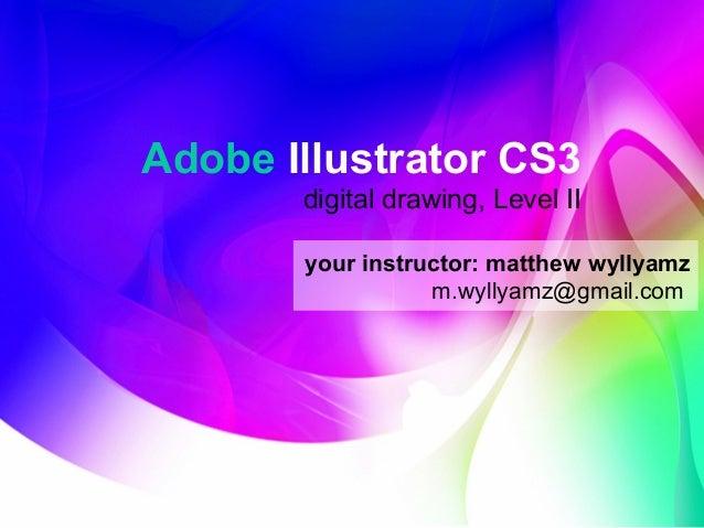 Adobe Illustrator CS3 digital drawing, Level II your instructor: matthew wyllyamz m.wyllyamz@gmail.com