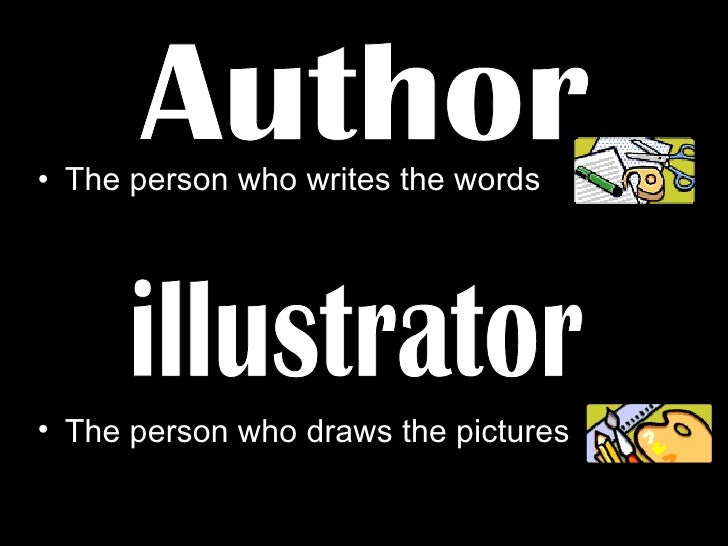 <ul><li>The person who writes the words </li></ul>illustrator Author <ul><li>The person who draws the pictures </li></ul>