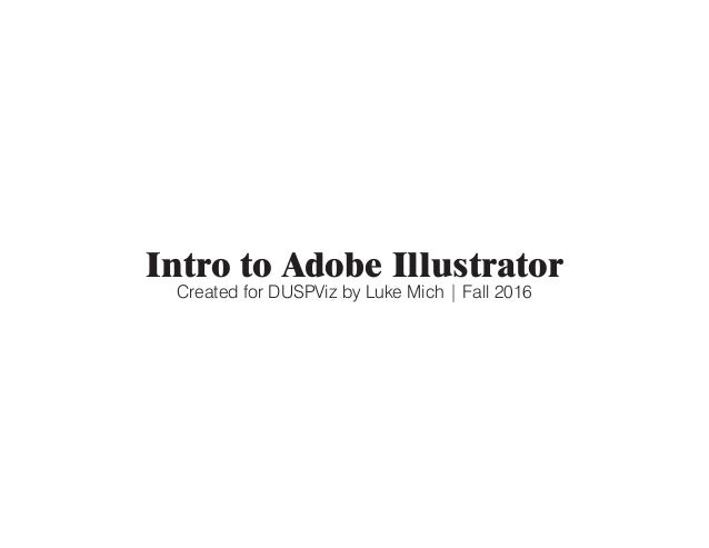 Intro to Adobe Illustrator Created for DUSPViz by Luke Mich | Fall 2016