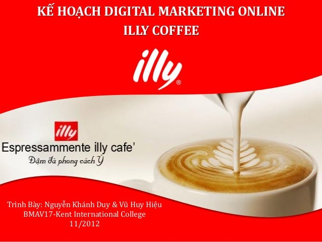 KẾ HOẠCH DIGITAL MARKETING ONLINE                   ILLY COFFEETrình Bày: Nguyễn Khánh Duy & Vũ Huy Hiệu    BMAV17-Kent In...