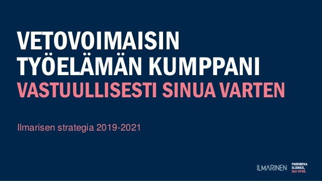 VETOVOIMAISIN TYÖELÄMÄN KUMPPANI VASTUULLISESTI SINUA VARTEN Ilmarisen strategia 2019-2021