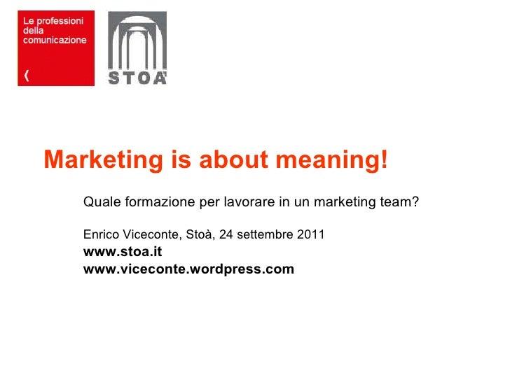 Marketing is about meaning! Quale formazione per lavorare in un marketing team? Enrico Viceconte, Stoà, 24 settembre 2011 ...