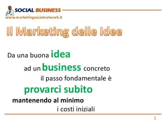 1  www.marketingsocialnetwork.it  Da una buona idea  ad unbusinessconcreto  il passo fondamentale è  provarci subito  mant...