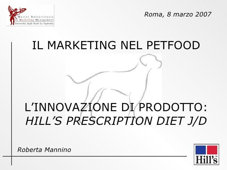 IL MARKETING NEL PETFOOD L'INNOVAZIONE DI PRODOTTO:  HILL'S PRESCRIPTION DIET J/D Roma, 8 marzo 2007 Roberta Mannino