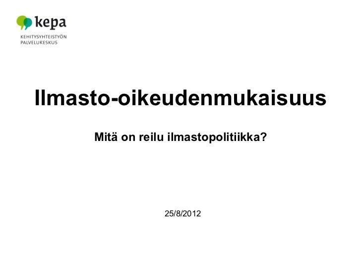 Ilmasto-oikeudenmukaisuus     Mitä on reilu ilmastopolitiikka?                  25/8/2012