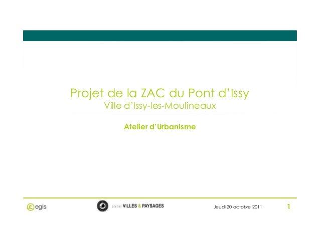 Projet de la ZAC du Pont d'Issy Ville d'Issy-les-Moulineaux 1 Atelier d'Urbanisme Jeudi 20 octobre 2011 1