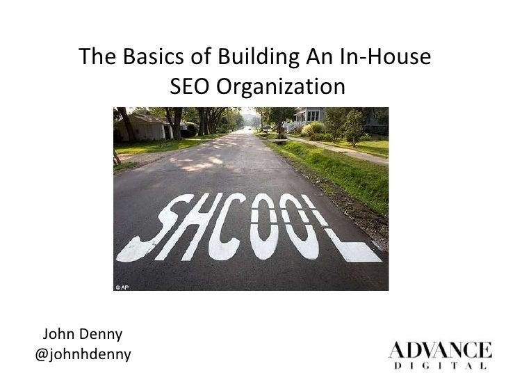The Basics of Building An In-House              SEO Organization John Denny@johnhdenny