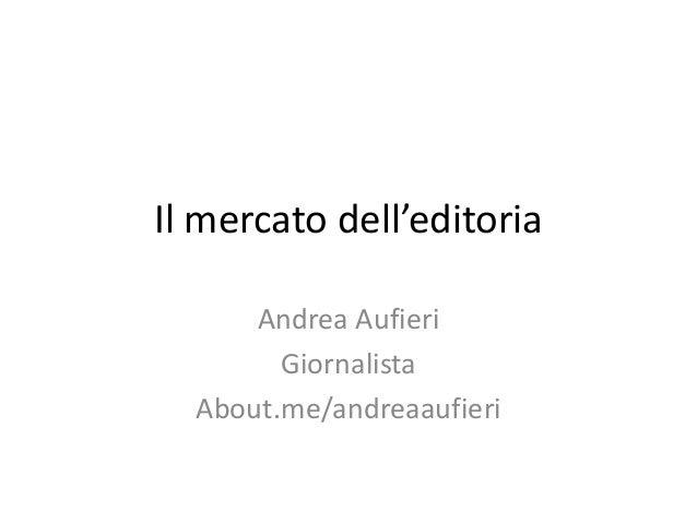 Il mercato dell'editoria Andrea Aufieri Giornalista About.me/andreaaufieri