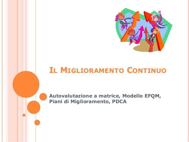 IL MIGLIORAMENTO CONTINUO Autovalutazione a matrice, Modello EFQM, Piani di Miglioramento, PDCA