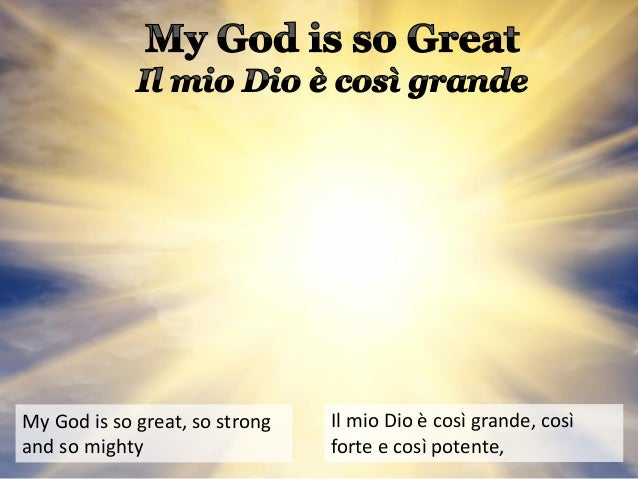 My God is so great, so strong and so mighty Il mio Dio è così grande, così forte e così potente,