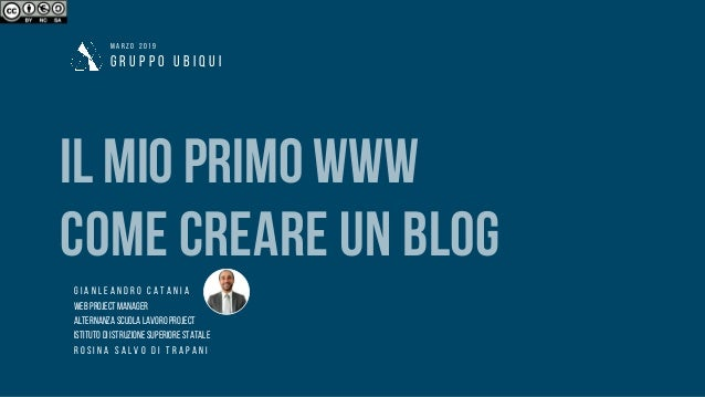 G R U P P O U B I Q U I M A R Z O 2 0 1 9 ILMIOPRIMOWWW COME CREARE UN BLOG G I A N L E A N D R O C A T A N I A WEBPROJECT...