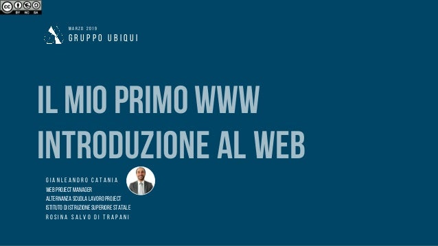 G R U P P O U B I Q U I M A R Z O 2 0 1 9 ILMIOPRIMOWWW INTRODUZIONE AL WEB G I A N L E A N D R O C A T A N I A WEBPROJECT...