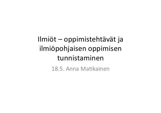 Ilmiöt  –  oppimistehtävät  ja   ilmiöpohjaisen  oppimisen   tunnistaminen       18.5.  Anna  Ma:kai...