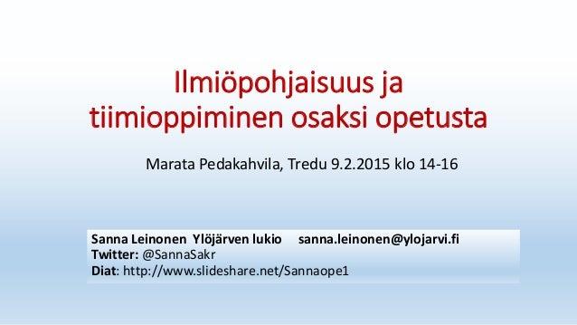 Ilmiöpohjaisuus ja tiimioppiminen osaksi opetusta Sanna Leinonen Ylöjärven lukio sanna.leinonen@ylojarvi.fi Twitter: @Sann...