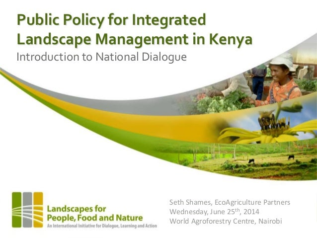 Public Policy for Integrated Landscape Management in Kenya Introduction to National Dialogue Seth Shames, EcoAgriculture P...