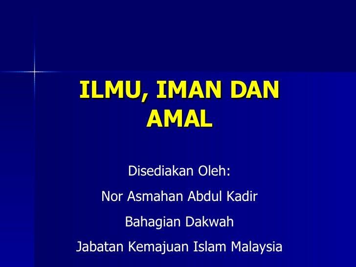 ILMU, IMAN DAN AMAL Disediakan Oleh: Nor Asmahan Abdul Kadir Bahagian Dakwah Jabatan Kemajuan Islam Malaysia