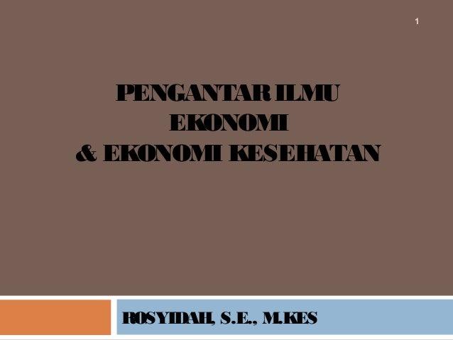 PENGANTARILMUEKONOMI& EKONOMI KESEHATANROSYIDAH, S.E., M.KES1