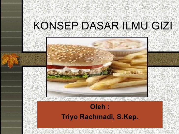 KONSEP DASAR ILMU GIZI            Oleh :    Triyo Rachmadi, S.Kep.