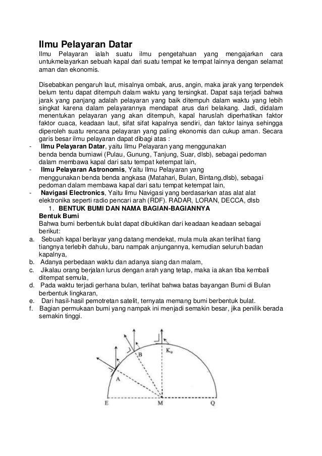 Ilmu Pelayaran Datar Ilmu Pelayaran ialah suatu ilmu pengetahuan yang mengajarkan cara untukmelayarkan sebuah kapal dari s...