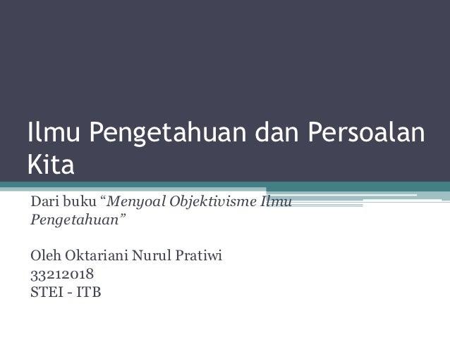 """Ilmu Pengetahuan dan PersoalanKitaDari buku """"Menyoal Objektivisme IlmuPengetahuan""""Oleh Oktariani Nurul Pratiwi33212018STEI..."""