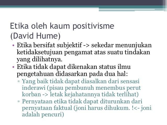 Etika oleh kaum positivisme(David Hume)• Etika bersifat subjektif -> sekedar menunjukan  ketidaksetujuan pengamat atas sua...