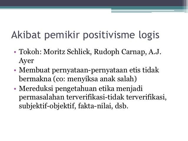 Akibat pemikir positivisme logis• Tokoh: Moritz Schlick, Rudoph Carnap, A.J.  Ayer• Membuat pernyataan-pernyataan etis tid...