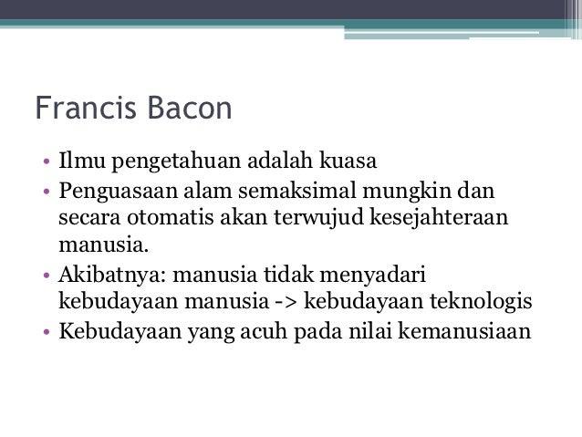 Francis Bacon• Ilmu pengetahuan adalah kuasa• Penguasaan alam semaksimal mungkin dan  secara otomatis akan terwujud keseja...