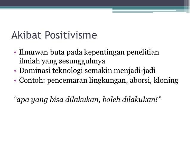 Akibat Positivisme• Ilmuwan buta pada kepentingan penelitian  ilmiah yang sesungguhnya• Dominasi teknologi semakin menjadi...