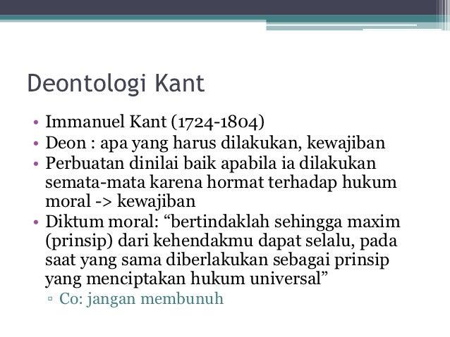 Deontologi Kant• Immanuel Kant (1724-1804)• Deon : apa yang harus dilakukan, kewajiban• Perbuatan dinilai baik apabila ia ...