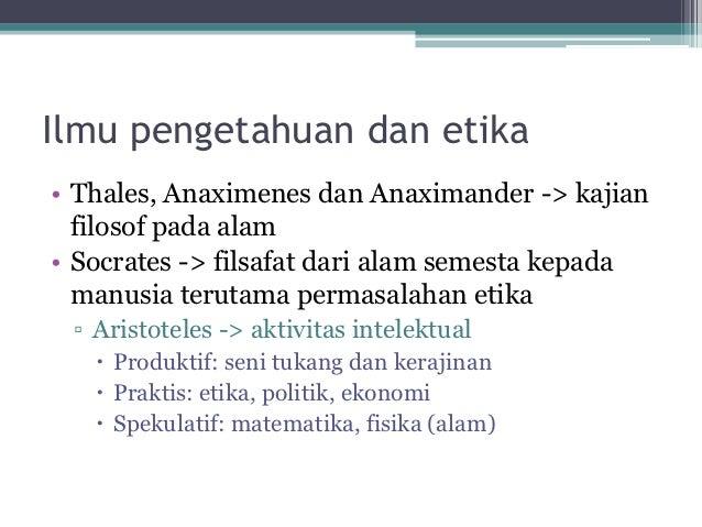 Ilmu pengetahuan dan etika• Thales, Anaximenes dan Anaximander -> kajian  filosof pada alam• Socrates -> filsafat dari ala...