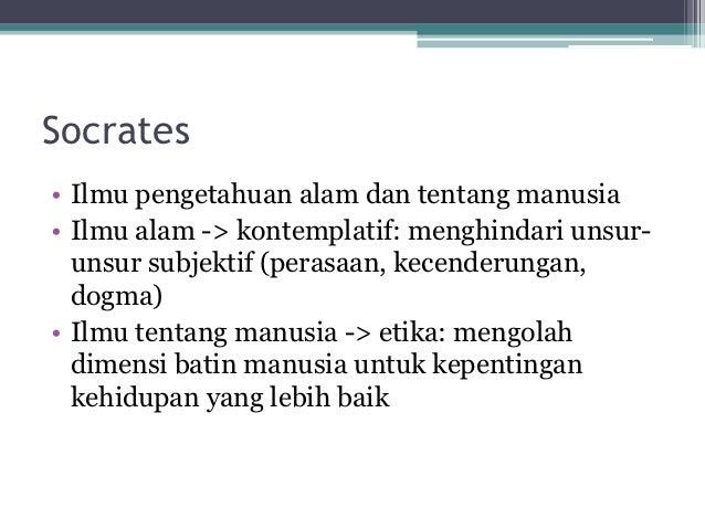 Socrates• Ilmu pengetahuan alam dan tentang manusia• Ilmu alam -> kontemplatif: menghindari unsur-  unsur subjektif (peras...