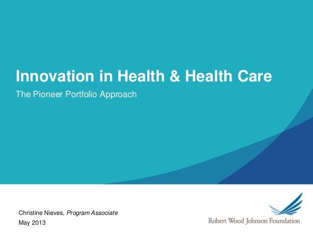 Innovation in Health & Health CareThe Pioneer Portfolio ApproachMay 2013Christine Nieves, Program Associate