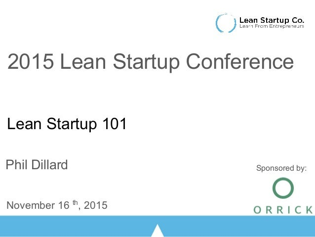 Lean Startup 101 Phil Dillard November 16 th , 2015 2015 Lean Startup Conference Sponsored by: