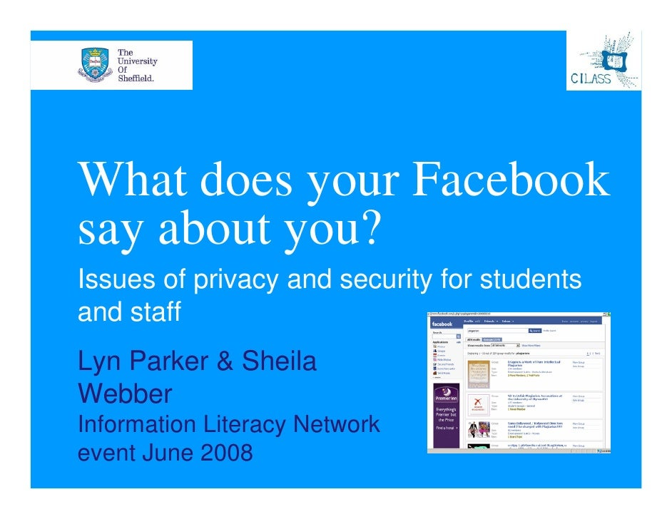 What does your Facebook say about you? Issues of privacy and security for students and staff Lyn Parker & Sheila Webber In...