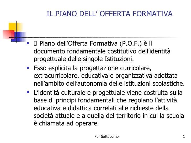 IL PIANO DELL' OFFERTA FORMATIVA <ul><li>Il Piano dell'Offerta Formativa (P.O.F.) è il documento fondamentale costitutivo ...