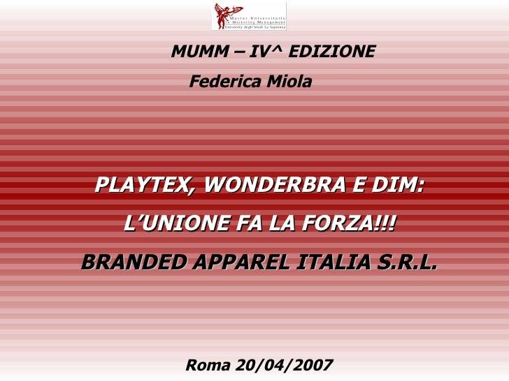 PLAYTEX, WONDERBRA E DIM: L'UNIONE FA LA FORZA!!! BRANDED APPAREL ITALIA S.R.L. Federica Miola  Roma 20/04/2007  MUMM – IV...