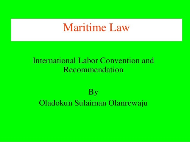 Maritime LawInternational Labor Convention and          Recommendation              By Oladokun Sulaiman Olanrewaju