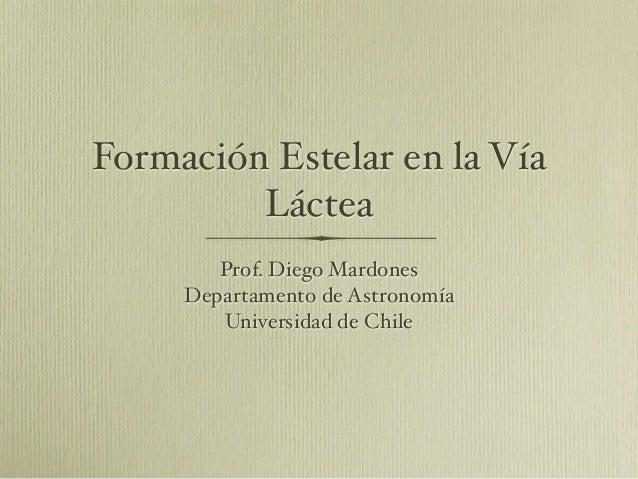 Formación Estelar en la VíaLácteaProf. Diego MardonesDepartamento de AstronomíaUniversidad de Chile