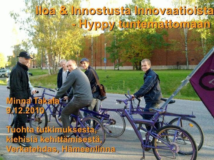 Iloa & Innostusta Innovaatioista             - Hyppy tuntemattomaanMinna Takala9.12.2010Tuohta tutkimuksesta,kiehisiä kehi...